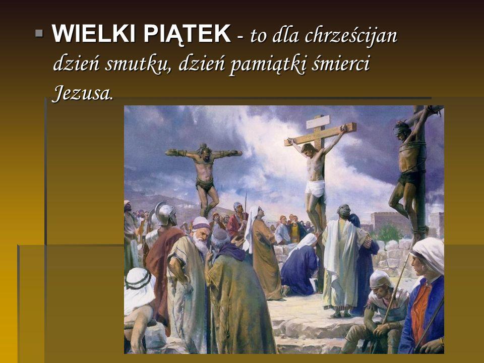 WIELKI PIĄTEK - to dla chrześcijan dzień smutku, dzień pamiątki śmierci Jezusa.
