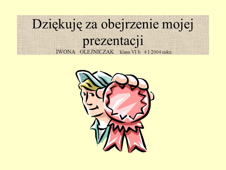 Dziękuję za obejrzenie mojej prezentacji IWONA OLEJNICZAK klasa VI b 4 I 2004 roku