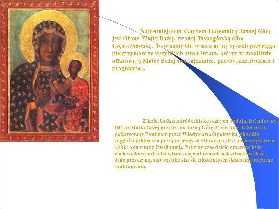 Najcenniejszym skarbem i tajemnicą Jasnej Góry jest Obraz Matki Bożej, zwanej Jasnogórską albo Częstochowską. To właśnie On w szczególny sposób przyciąga pielgrzymów ze wszystkich stron świata, którzy w modlitwie ofiarowują Matce Bożej swe tajemnice, prośby, zmartwienia i pragnienia...