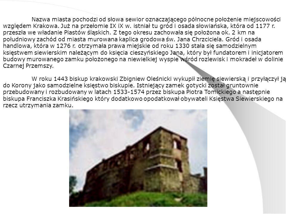 Nazwa miasta pochodzi od słowa sewior oznaczającego północne położenie miejscowości względem Krakowa. Już na przełomie IX iX w. istniał tu gród i osada słowiańska, która od 1177 r. przeszła we władanie Piastów śląskich. Z tego okresu zachowała się położona ok. 2 km na południowy zachód od miasta murowana kaplica grodowa św. Jana Chrzciciela. Gród i osada handlowa, która w 1276 r. otrzymała prawa miejskie od roku 1330 stała się samodzielnym księstwem siewierskim należącym do księcia cieszyńskiego Jana, który był fundatorem i inicjatorem budowy murowanego zamku położonego na niewielkiej wyspie wśród rozlewisk i mokradeł w dolinie Czarnej Przemszy.