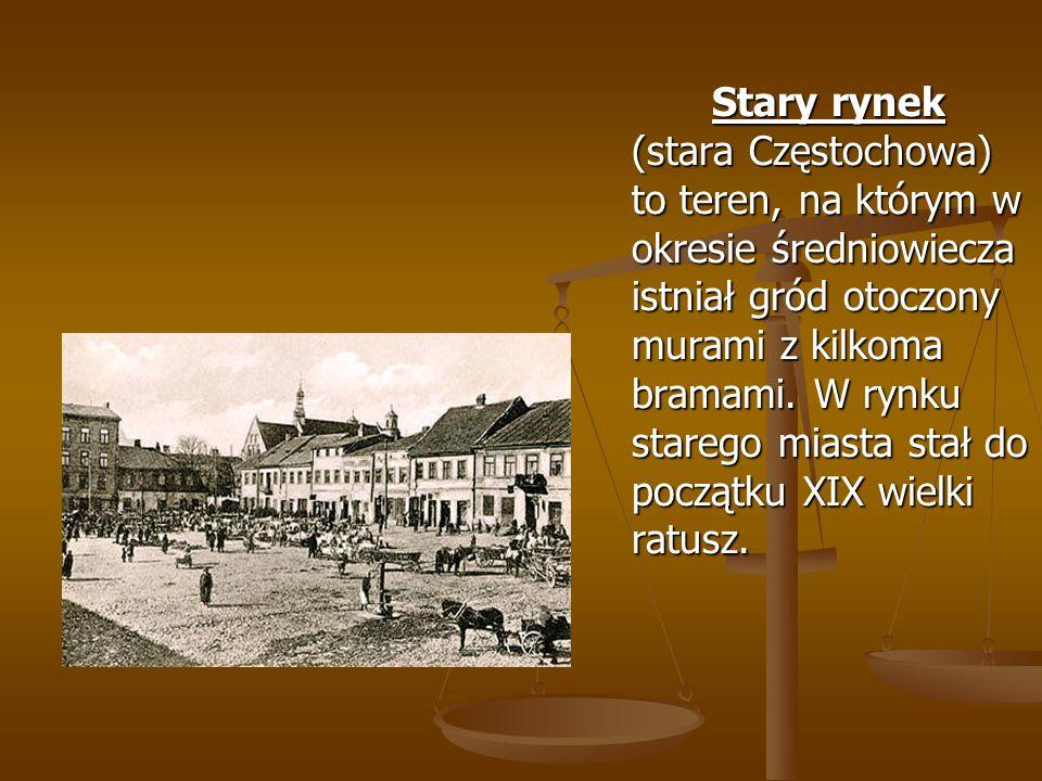 Stary rynek (stara Częstochowa) to teren, na którym w okresie średniowiecza istniał gród otoczony murami z kilkoma bramami.