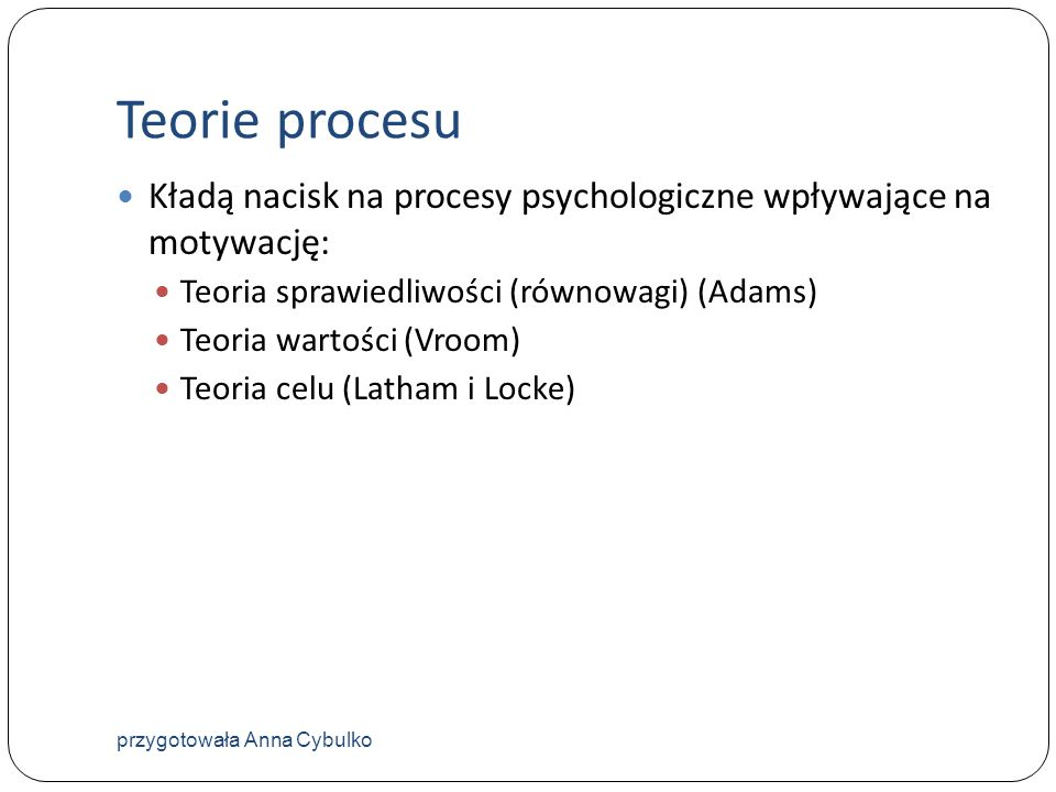 Teorie procesuKładą nacisk na procesy psychologiczne wpływające na motywację: Teoria sprawiedliwości (równowagi) (Adams)