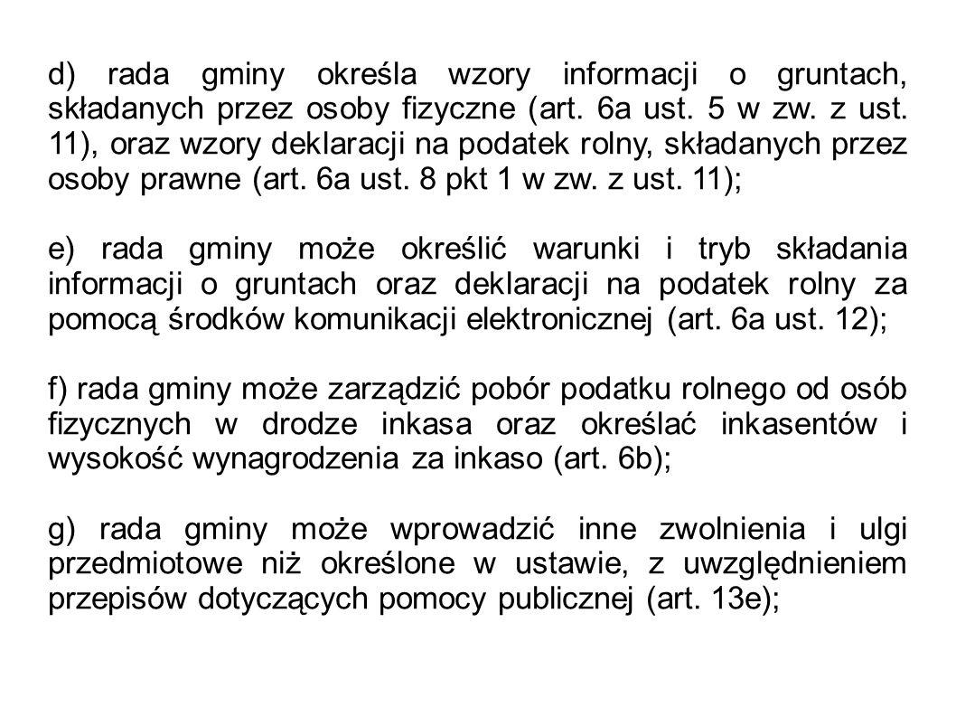 d) rada gminy określa wzory informacji o gruntach, składanych przez osoby fizyczne (art. 6a ust. 5 w zw. z ust. 11), oraz wzory deklaracji na podatek rolny, składanych przez osoby prawne (art. 6a ust. 8 pkt 1 w zw. z ust. 11);