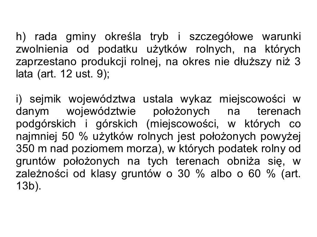 h) rada gminy określa tryb i szczegółowe warunki zwolnienia od podatku użytków rolnych, na których zaprzestano produkcji rolnej, na okres nie dłuższy niż 3 lata (art. 12 ust. 9);