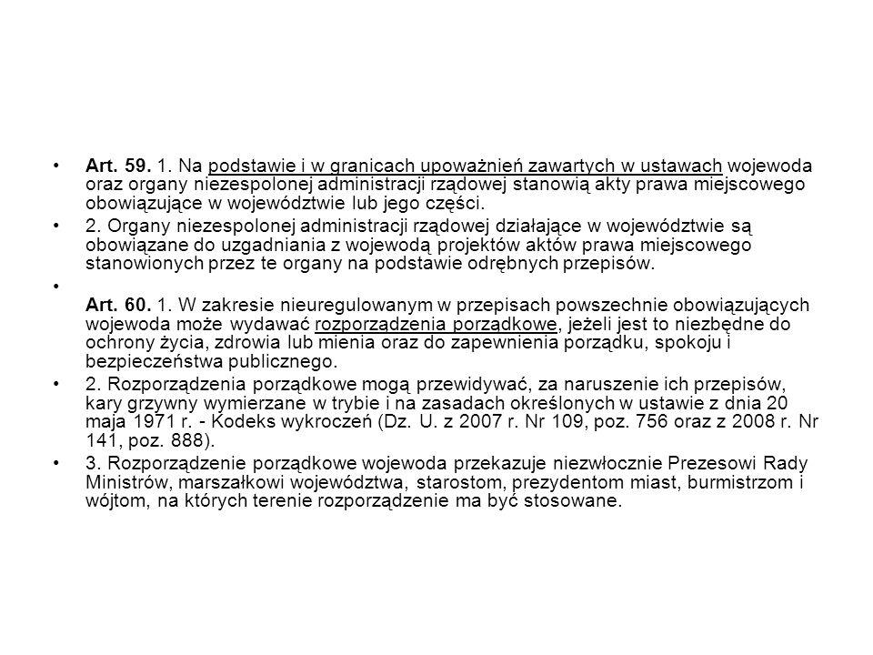 Art. 59. 1. Na podstawie i w granicach upoważnień zawartych w ustawach wojewoda oraz organy niezespolonej administracji rządowej stanowią akty prawa miejscowego obowiązujące w województwie lub jego części.