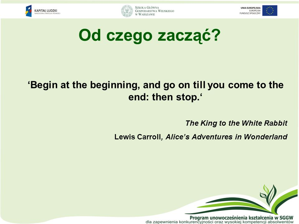 Od czego zacząć 'Begin at the beginning, and go on till you come to the end: then stop.' The King to the White Rabbit.