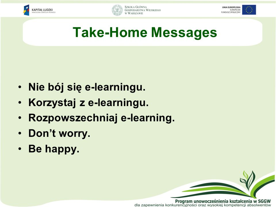 Take-Home Messages Nie bój się e-learningu. Korzystaj z e-learningu.
