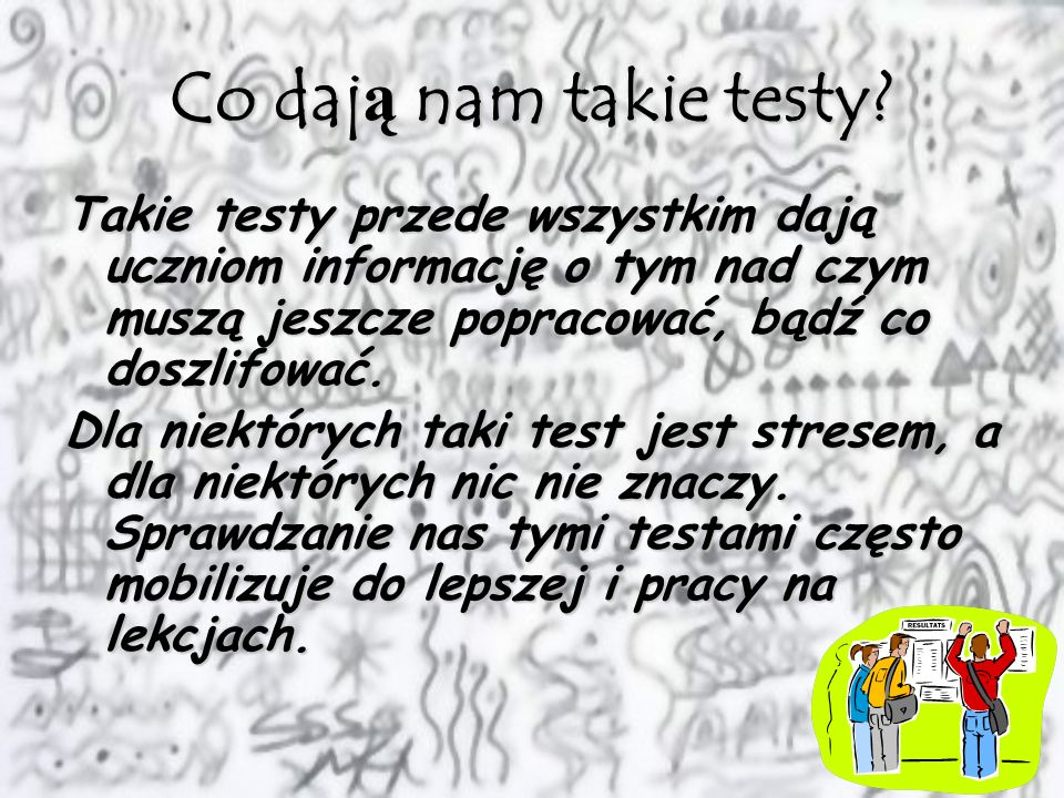 Co dają nam takie testy Takie testy przede wszystkim dają uczniom informację o tym nad czym muszą jeszcze popracować, bądź co doszlifować.