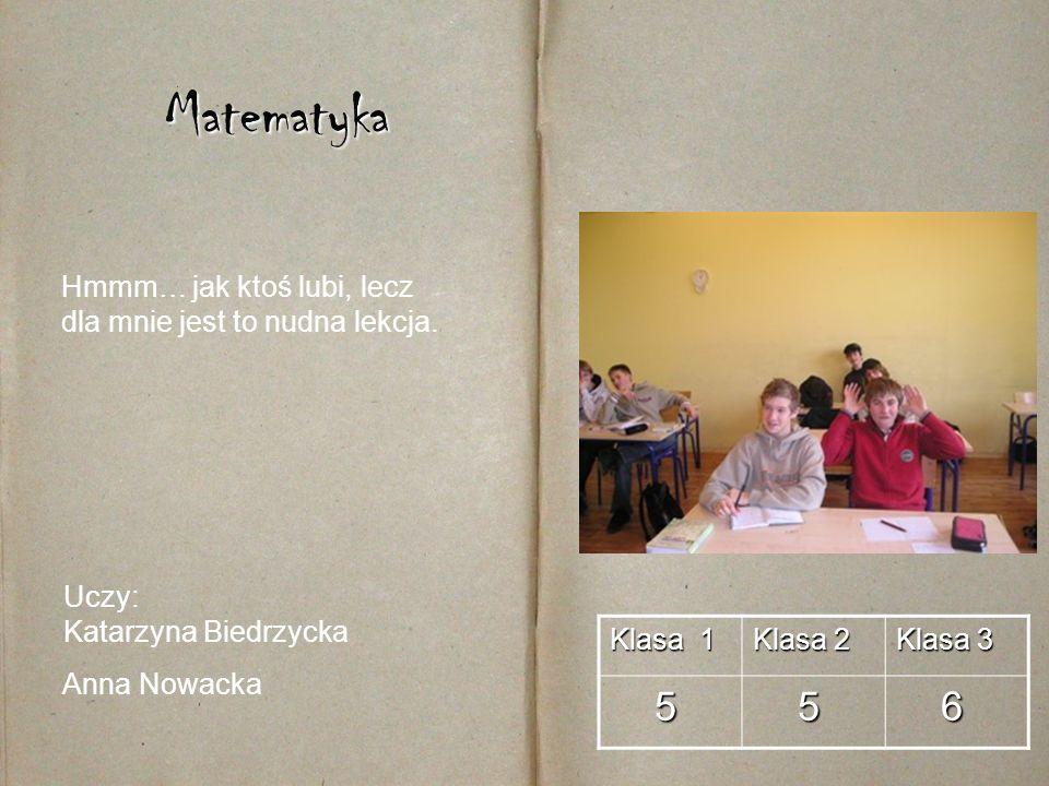 Matematyka Hmmm… jak ktoś lubi, lecz dla mnie jest to nudna lekcja. Uczy: Katarzyna Biedrzycka. Anna Nowacka.