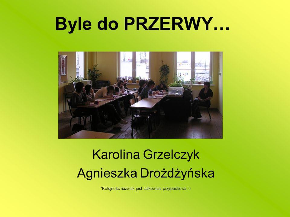Byle do PRZERWY… Karolina Grzelczyk Agnieszka Drożdżyńska