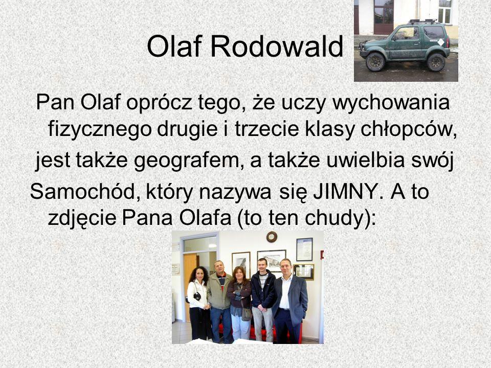 Olaf Rodowald Pan Olaf oprócz tego, że uczy wychowania fizycznego drugie i trzecie klasy chłopców, jest także geografem, a także uwielbia swój.