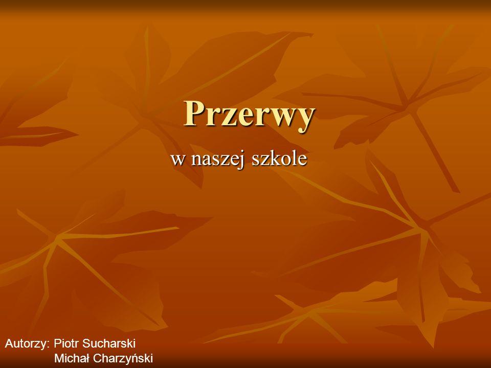 Przerwy w naszej szkole Autorzy: Piotr Sucharski Michał Charzyński