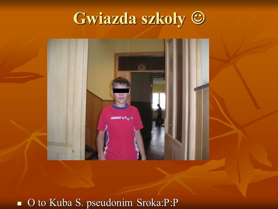 Gwiazda szkoły  O to Kuba S. pseudonim Sroka:P:P