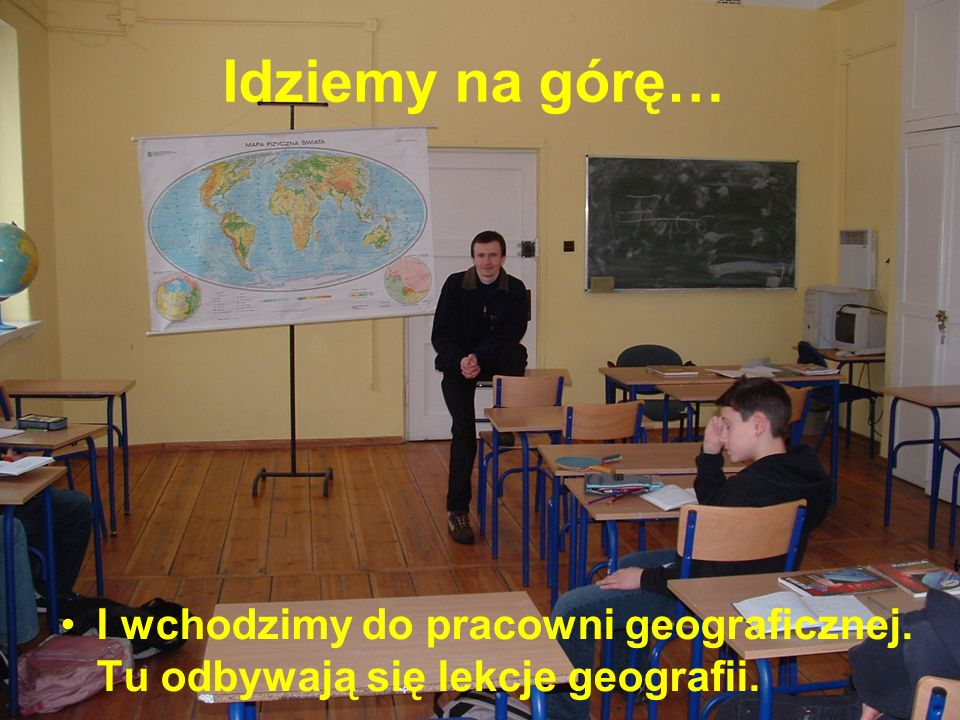 Idziemy na górę… I wchodzimy do pracowni geograficznej. Tu odbywają się lekcje geografii.