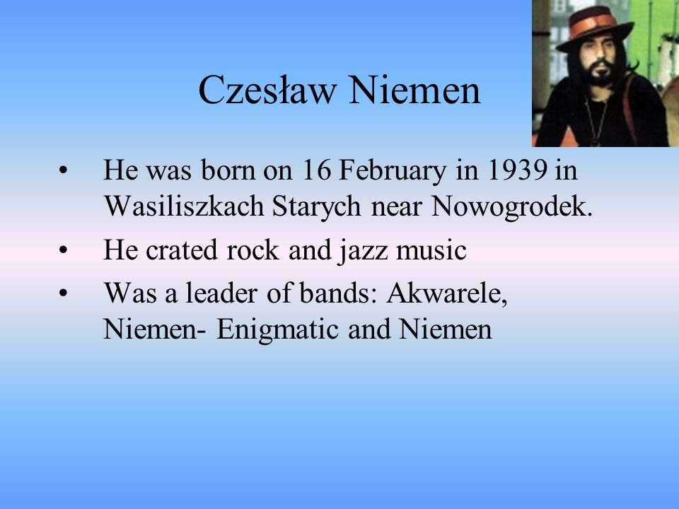 Czesław Niemen He was born on 16 February in 1939 in Wasiliszkach Starych near Nowogrodek. He crated rock and jazz music.