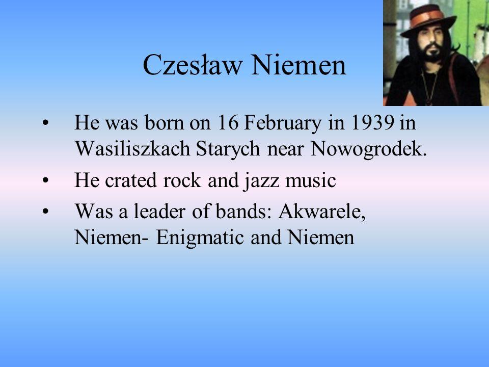 Czesław NiemenHe was born on 16 February in 1939 in Wasiliszkach Starych near Nowogrodek. He crated rock and jazz music.