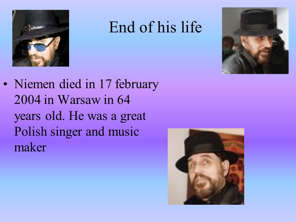 End of his lifeNiemen died in 17 february 2004 in Warsaw in 64 years old.