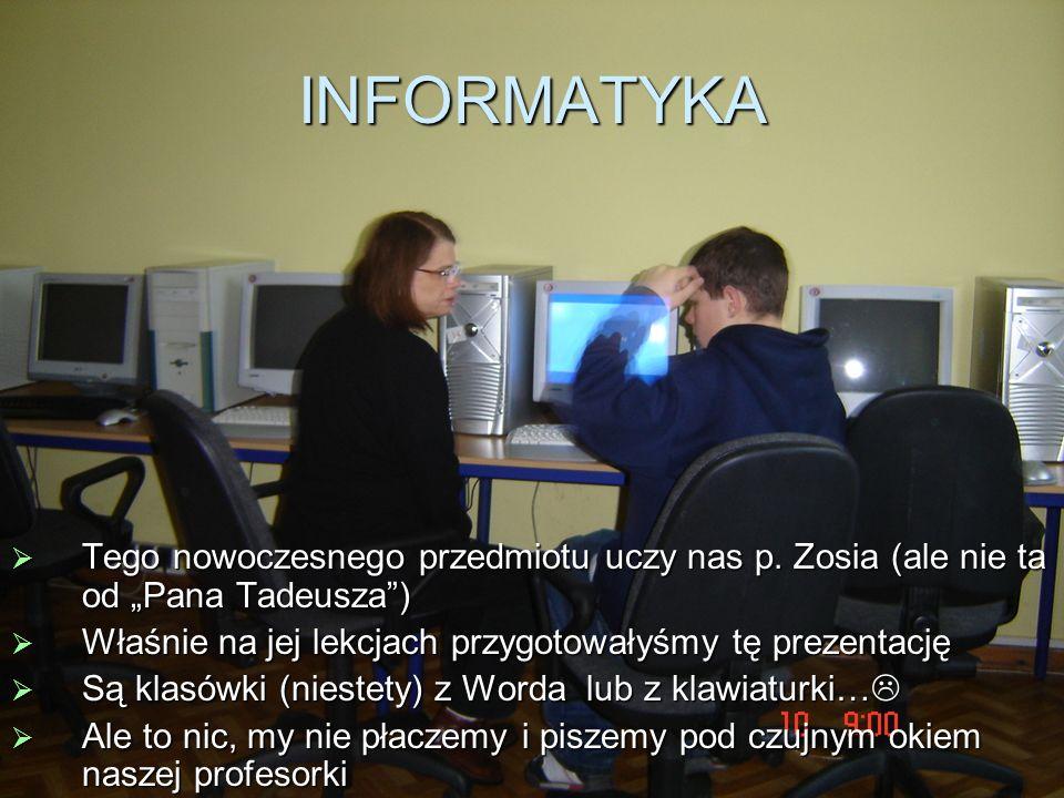"""INFORMATYKA Tego nowoczesnego przedmiotu uczy nas p. Zosia (ale nie ta od """"Pana Tadeusza ) Właśnie na jej lekcjach przygotowałyśmy tę prezentację."""