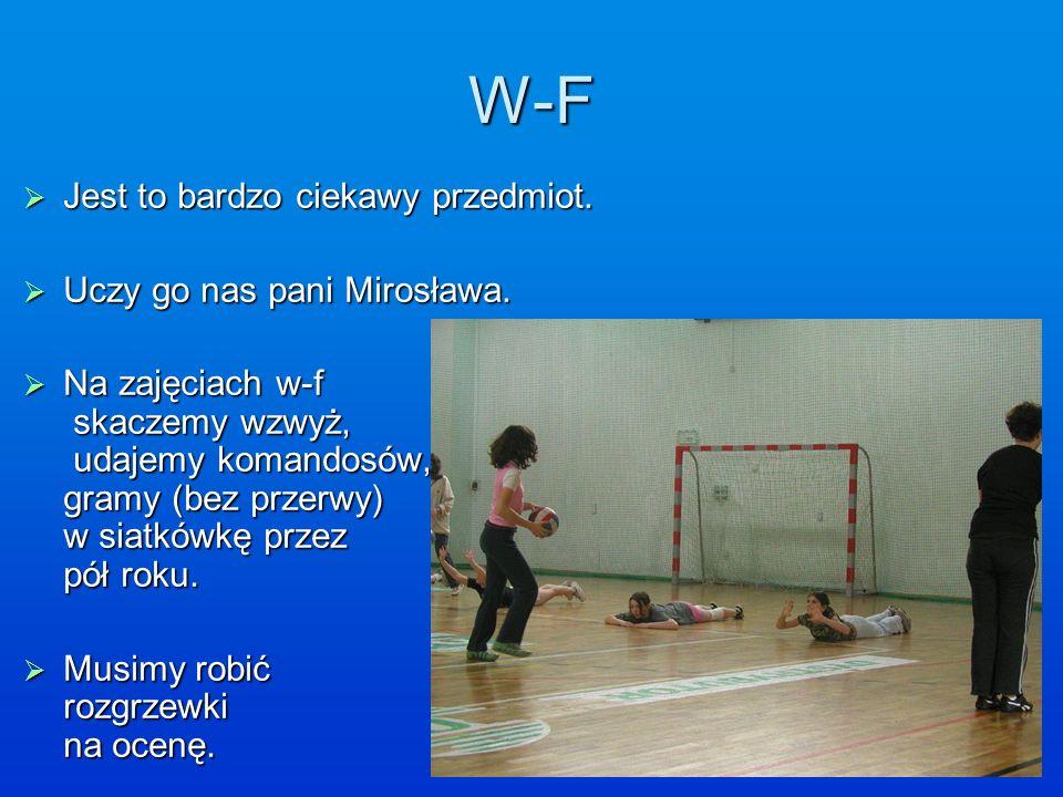 W-F Jest to bardzo ciekawy przedmiot. Uczy go nas pani Mirosława.