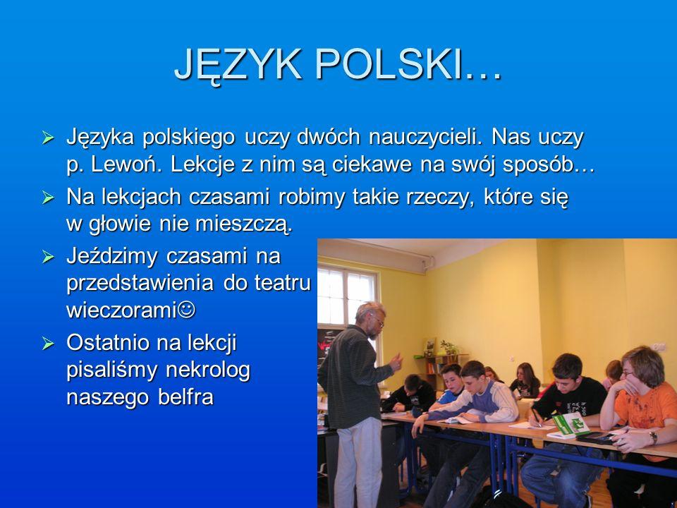 JĘZYK POLSKI… Języka polskiego uczy dwóch nauczycieli. Nas uczy p. Lewoń. Lekcje z nim są ciekawe na swój sposób…