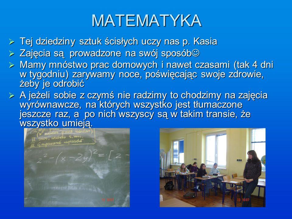 MATEMATYKA Tej dziedziny sztuk ścisłych uczy nas p. Kasia