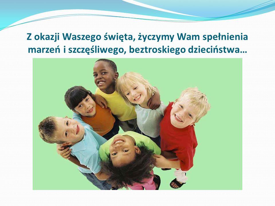Z okazji Waszego święta, życzymy Wam spełnienia marzeń i szczęśliwego, beztroskiego dzieciństwa…