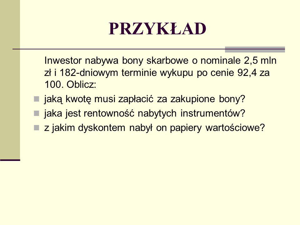 PRZYKŁAD Inwestor nabywa bony skarbowe o nominale 2,5 mln zł i 182-dniowym terminie wykupu po cenie 92,4 za 100. Oblicz: