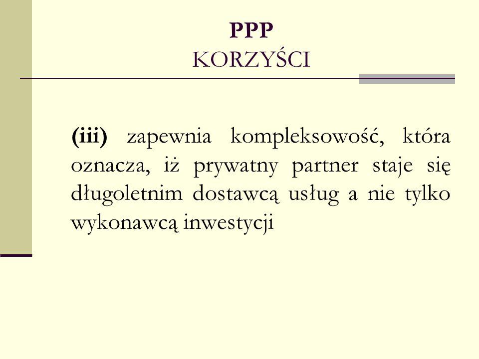 PPP KORZYŚCI(iii) zapewnia kompleksowość, która oznacza, iż prywatny partner staje się długoletnim dostawcą usług a nie tylko wykonawcą inwestycji.