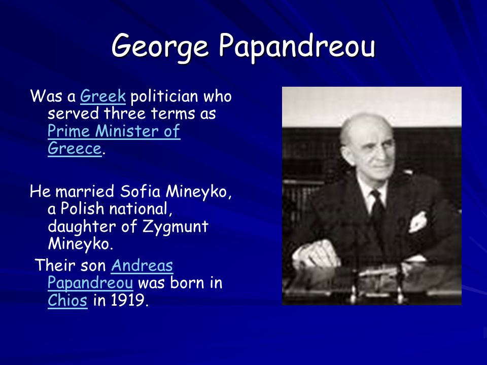 George Papandreou Was a Greek politician who served three terms as Prime Minister of Greece.