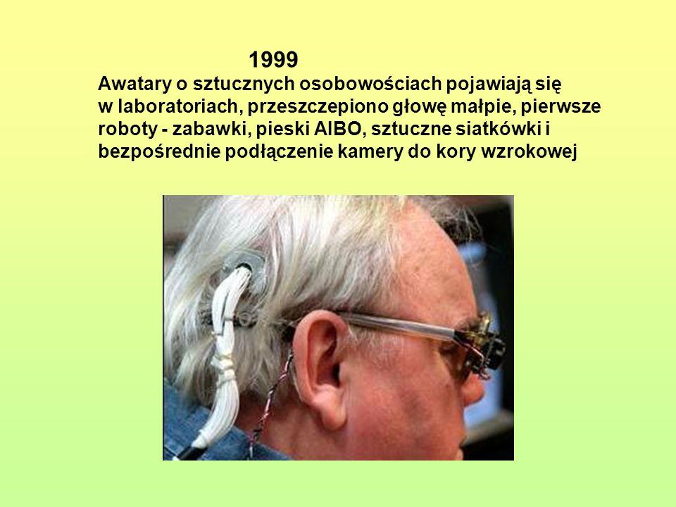 1999 Awatary o sztucznych osobowościach pojawiają się w laboratoriach, przeszczepiono głowę małpie, pierwsze roboty - zabawki, pieski AIBO, sztuczne siatkówki i bezpośrednie podłączenie kamery do kory wzrokowej