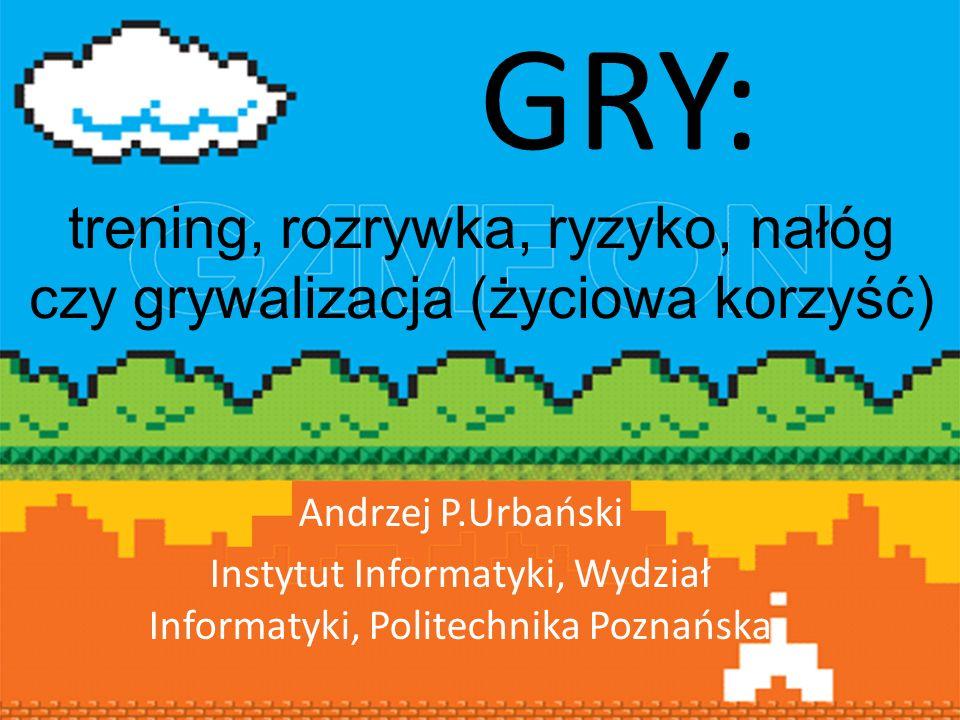 GRY: trening, rozrywka, ryzyko, nałóg czy grywalizacja (życiowa korzyść) Andrzej P.Urbański.