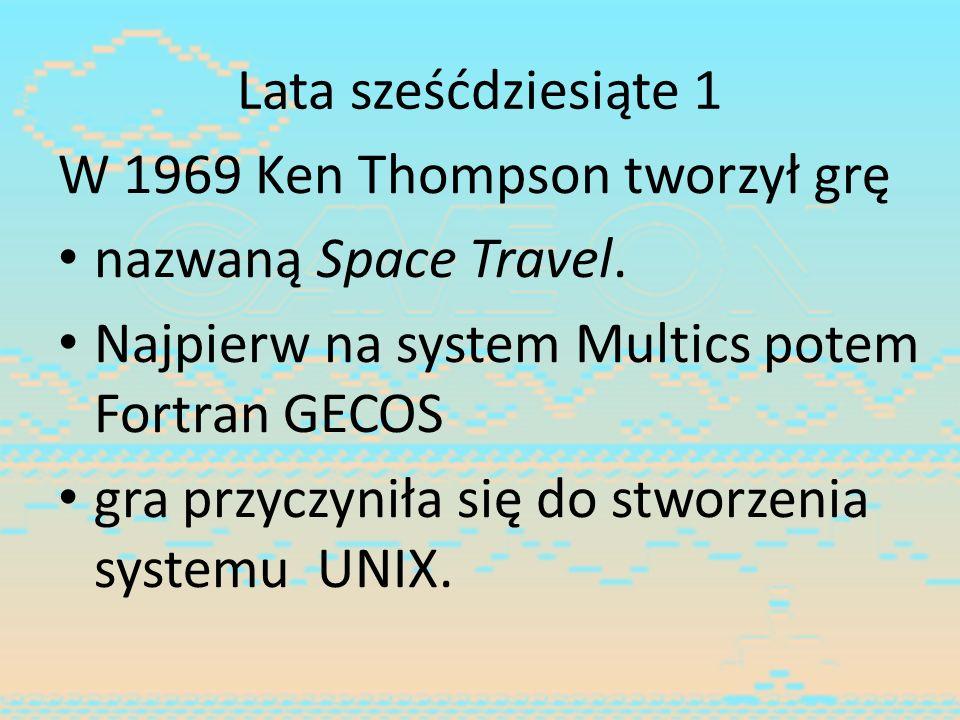 Lata sześćdziesiąte 1 W 1969 Ken Thompson tworzył grę. nazwaną Space Travel. Najpierw na system Multics potem Fortran GECOS.