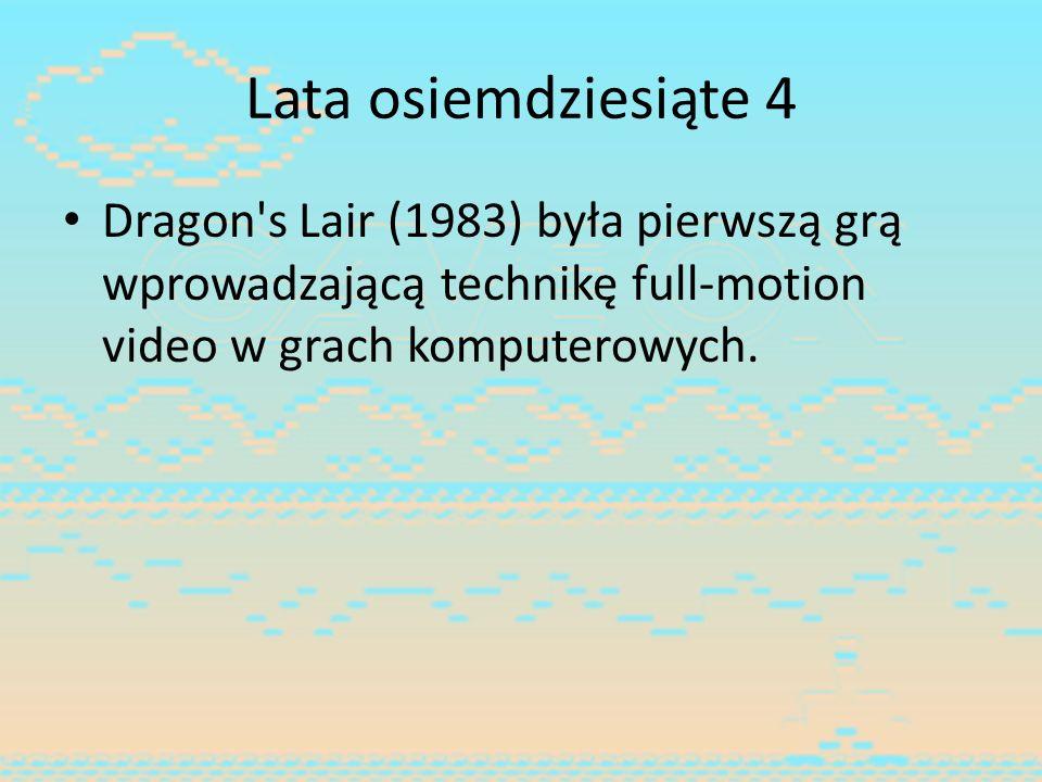 Lata osiemdziesiąte 4 Dragon s Lair (1983) była pierwszą grą wprowadzającą technikę full-motion video w grach komputerowych.