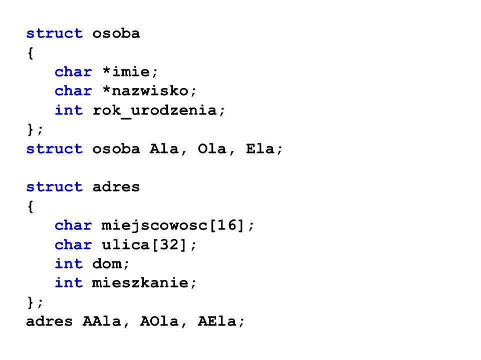 struct osoba { char *imie; char *nazwisko; int rok_urodzenia; }; struct osoba Ala, Ola, Ela; struct adres.