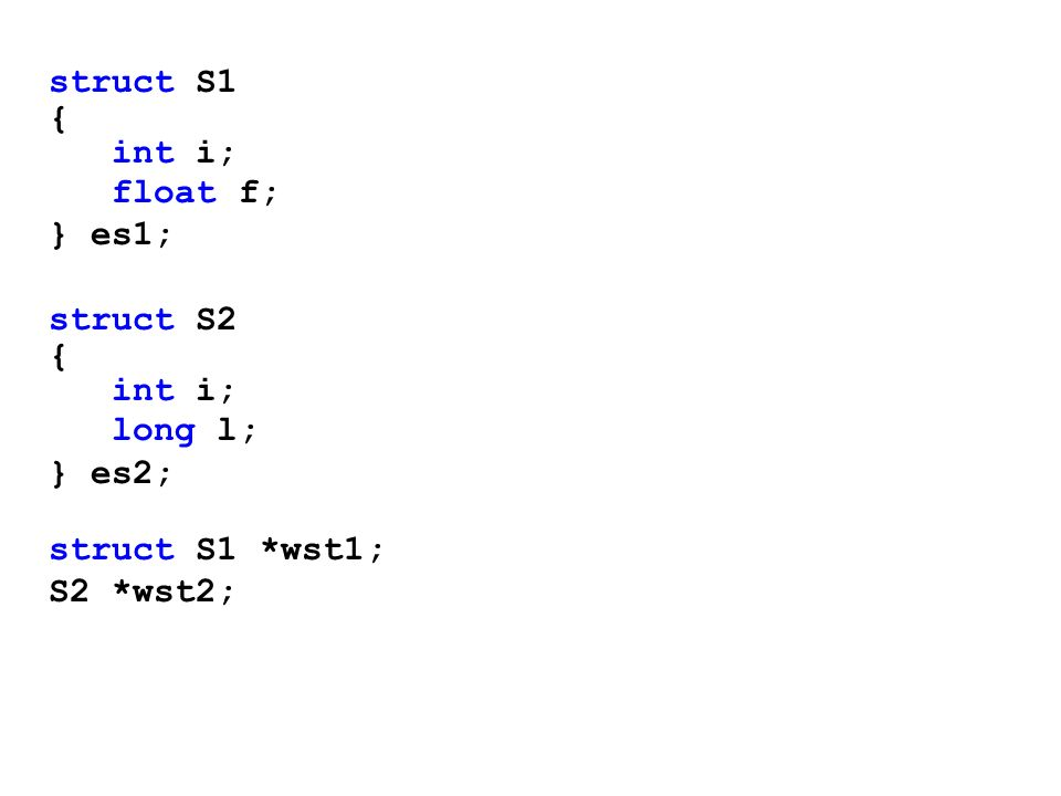 struct S1 { int i; float f; } es1; struct S2 long l; } es2; struct S1 *wst1; S2 *wst2;
