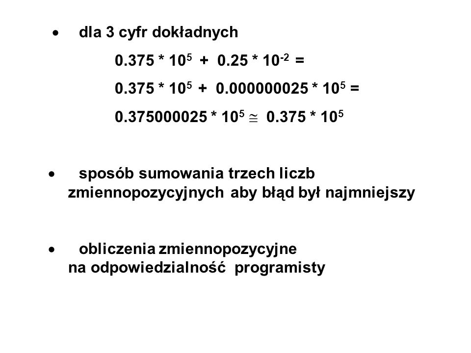 · dla 3 cyfr dokładnych 0.375 * 105 + 0.25 * 10-2 = 0.375 * 105 + 0.000000025 * 105 =