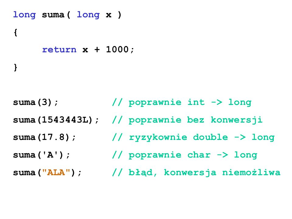 long suma( long x ) { return x + 1000; } suma(3); // poprawnie int -> long. suma(1543443L); // poprawnie bez konwersji.