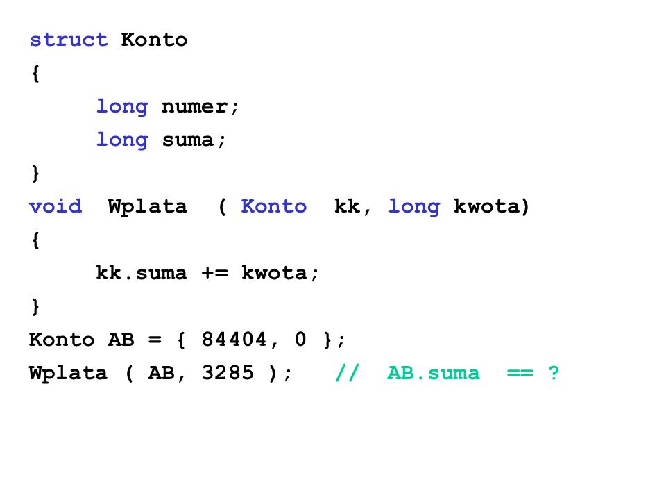 struct Konto { long numer; long suma; } void Wplata ( Konto kk, long kwota) kk.suma += kwota;