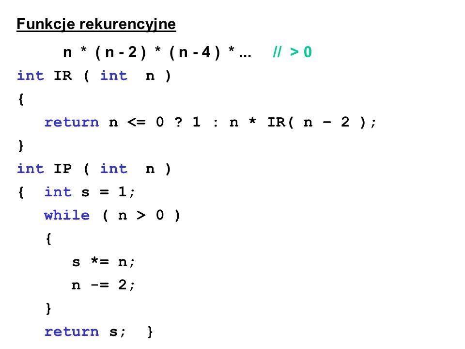 Funkcje rekurencyjne n * ( n - 2 ) * ( n - 4 ) * ... // > 0. int IR ( int n ) { return n <= 0 1 : n * IR( n – 2 );