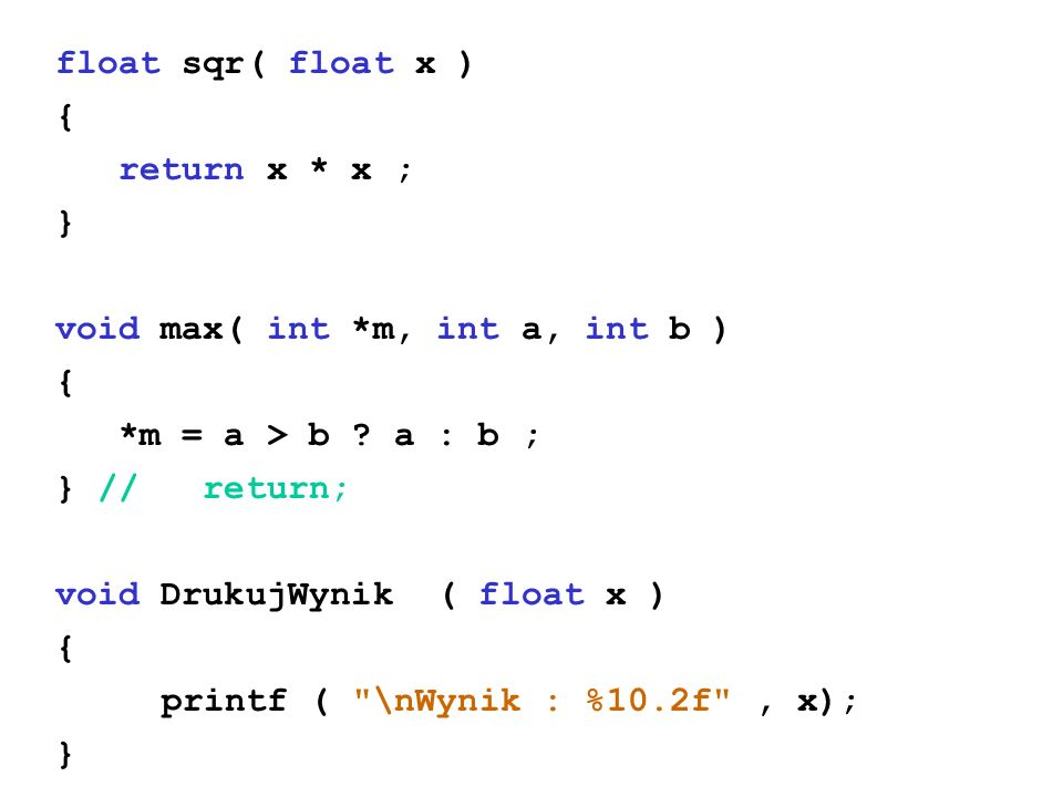 float sqr( float x ) { return x * x ; } void max( int *m, int a, int b ) *m = a > b a : b ; } // return;