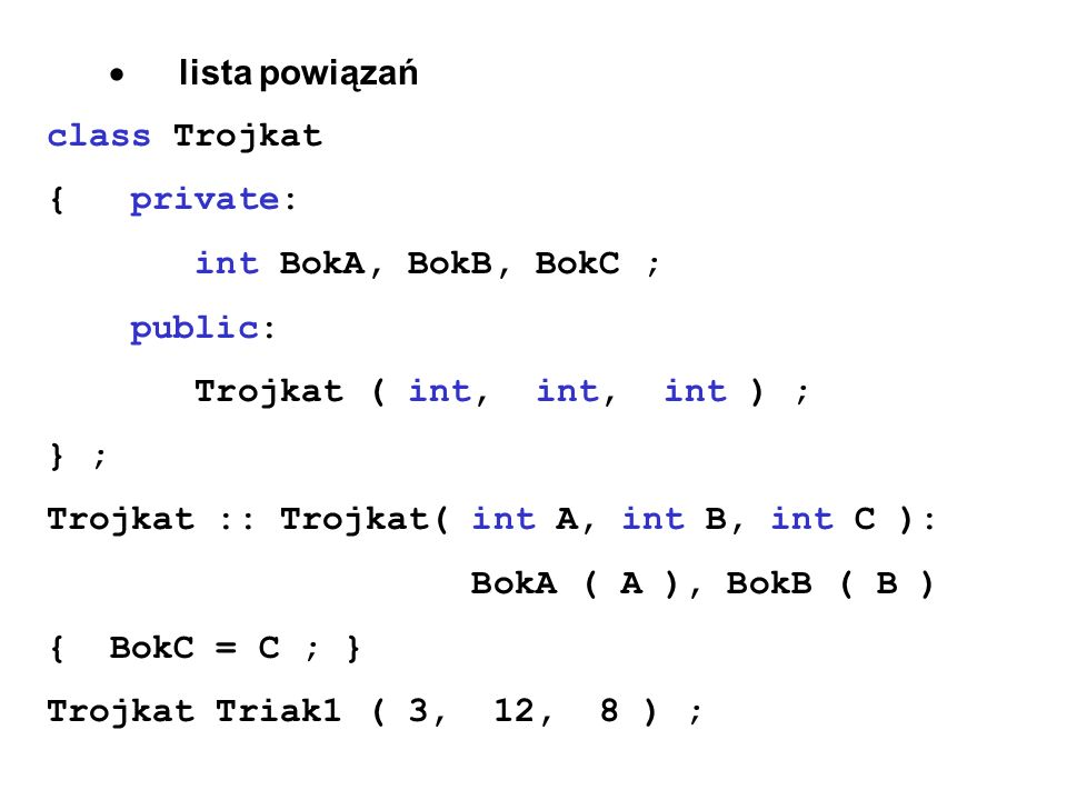 · lista powiązań class Trojkat. { private: int BokA, BokB, BokC ; public: Trojkat ( int, int, int ) ;