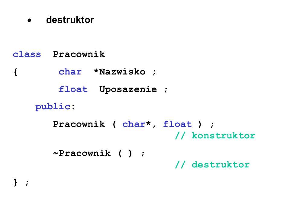 · destruktor class Pracownik. { char *Nazwisko ; float Uposazenie ; public:
