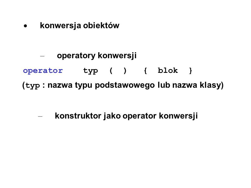 · konwersja obiektów – operatory konwersji. operator typ ( ) { blok } (typ : nazwa typu podstawowego lub nazwa klasy)