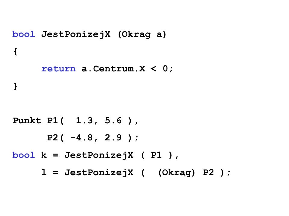 bool JestPonizejX (Okrag a) { return a.Centrum.X < 0; } Punkt P1( 1.3, 5.6 ), P2( -4.8, 2.9 );