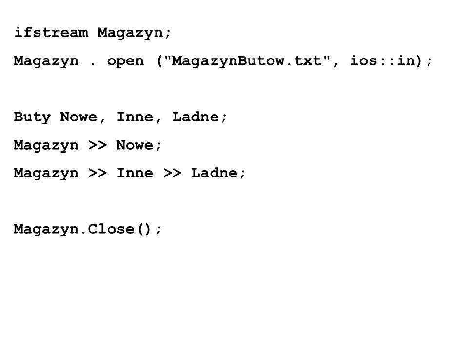ifstream Magazyn; Magazyn . open ( MagazynButow.txt , ios::in); Buty Nowe, Inne, Ladne; Magazyn >> Nowe;