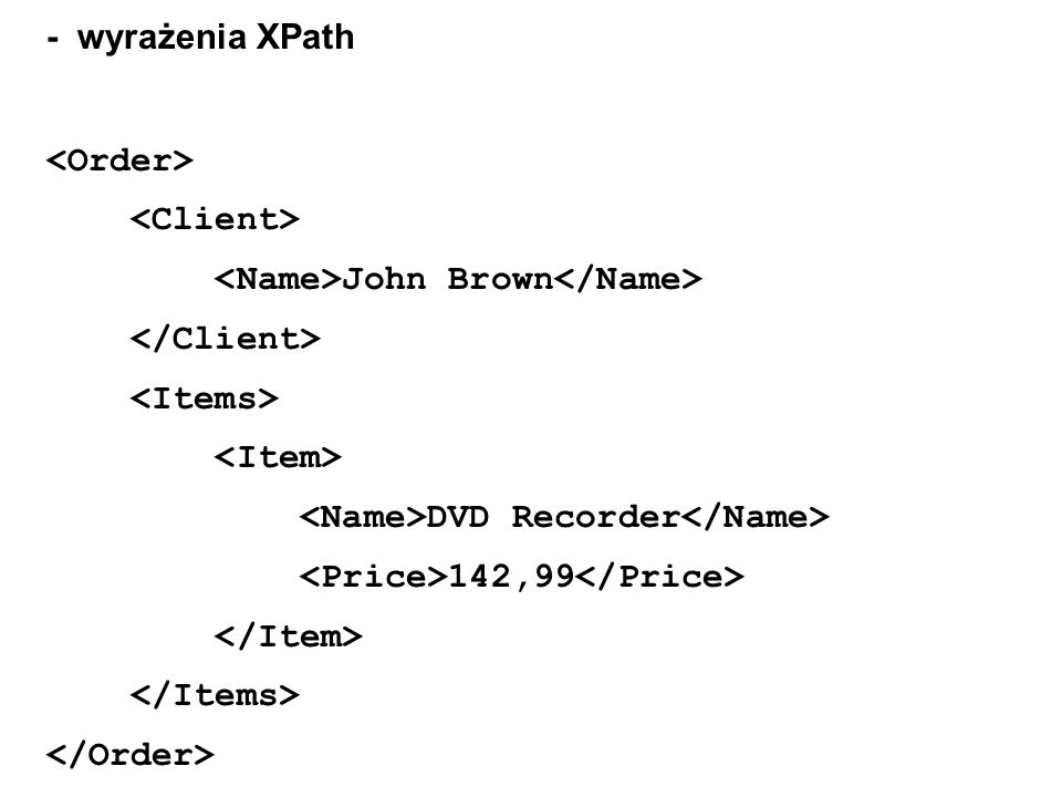 - wyrażenia XPath<Order> <Client> <Name>John Brown</Name> </Client> <Items> <Item> <Name>DVD Recorder</Name>