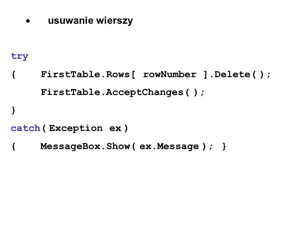 · usuwanie wierszy try. { FirstTable.Rows[ rowNumber ].Delete( ); FirstTable.AcceptChanges( );