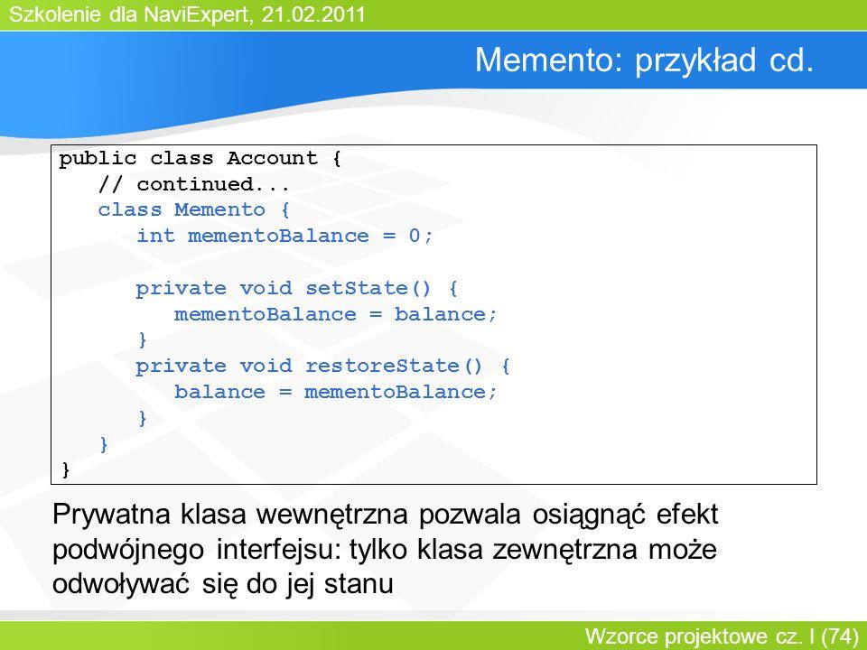 Bartosz Walter Memento: przykład cd. public class Account { // continued... class Memento { int mementoBalance = 0;