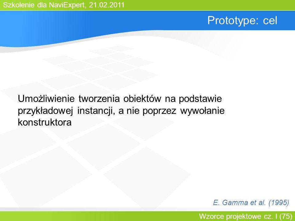 Bartosz WalterPrototype: cel. Umożliwienie tworzenia obiektów na podstawie przykładowej instancji, a nie poprzez wywołanie konstruktora.