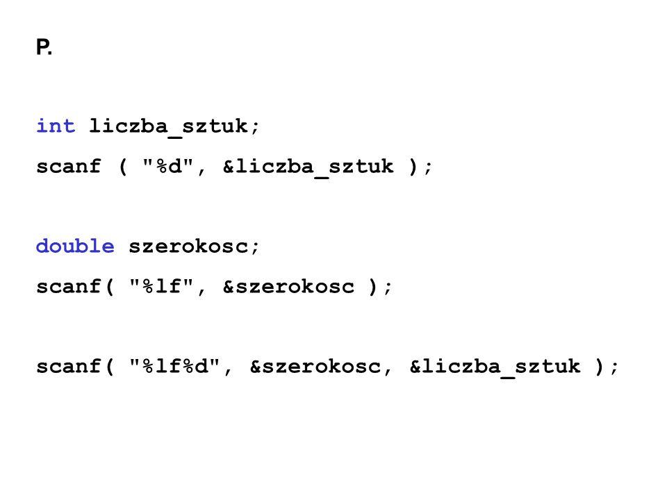 P. int liczba_sztuk; scanf ( %d , &liczba_sztuk ); double szerokosc; scanf( %lf , &szerokosc );